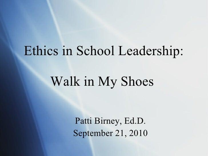 Ethics in School Leadership: Walk in My Shoes  <ul><li>Patti Birney, Ed.D. </li></ul><ul><li>September 21, 2010 </li></ul>
