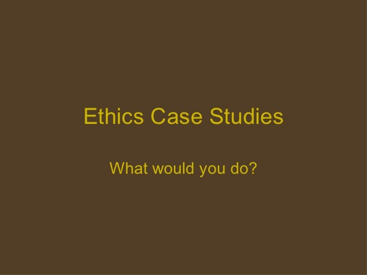 Ethics Case Studies What would you do?