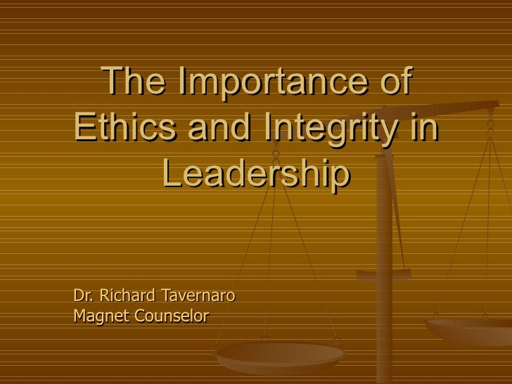 The Importance ofEthics and Integrity in     LeadershipDr. Richard TavernaroMagnet Counselor