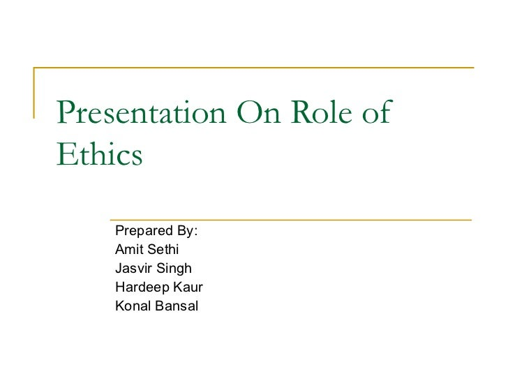 Presentation On Role of Ethics Prepared By: Amit Sethi Jasvir Singh Hardeep Kaur Konal Bansal