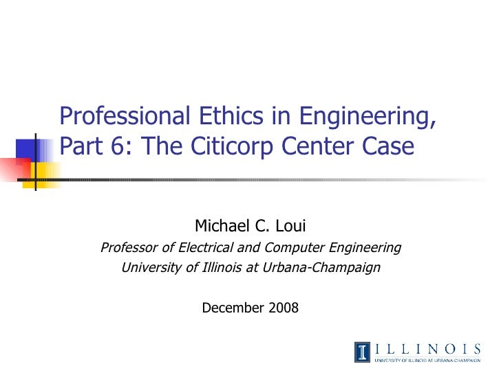 Professional Ethics in Engineering,  Part 6: The Citicorp Center Case Michael C. Loui Professor of Electrical and Computer...