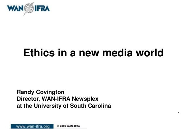 Ethics in a new media world.Randy CovingtonDirector, WAN-IFRA Newsplexat the University of South Carolina