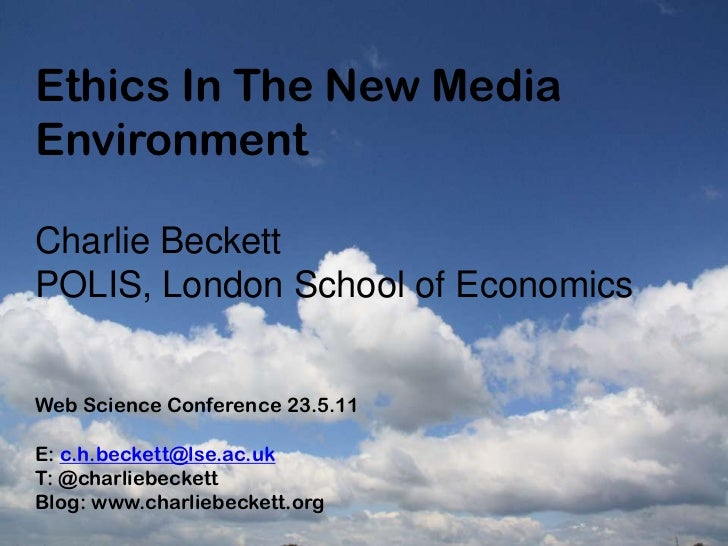 Ethics In The New Media Environment<br />Charlie Beckett<br />POLIS, London School of Economics<br />Web Science Conferenc...