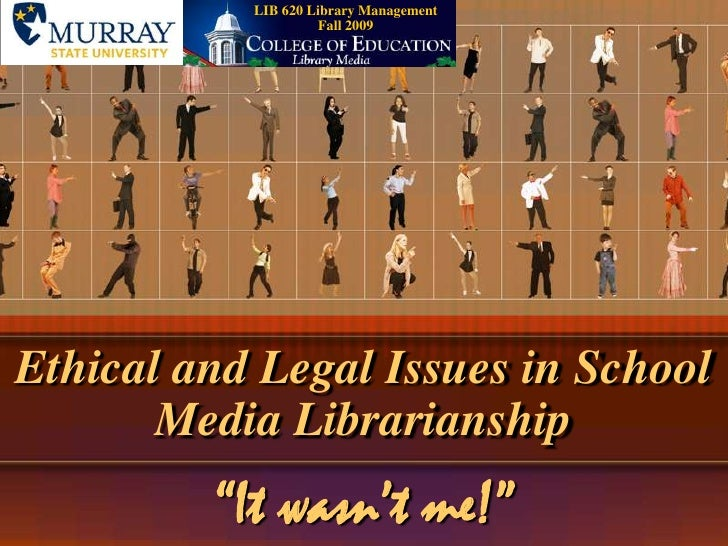 """LIB 620 Library ManagementFall 2009<br />Ethical and Legal Issues in School Media Librarianship<br />""""It wasn't me!""""<br />"""