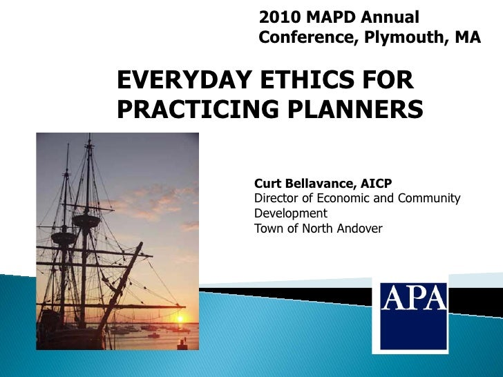 2010 MAPD Annual        Conference, Plymouth, MAEVERYDAY ETHICS FORPRACTICING PLANNERS        Curt Bellavance, AICP       ...