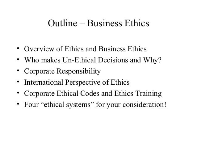 business ethics outline Business ethics :: course outline lecture 1: introduction - what is ethics an overview of types of ethics, giving a context for business.
