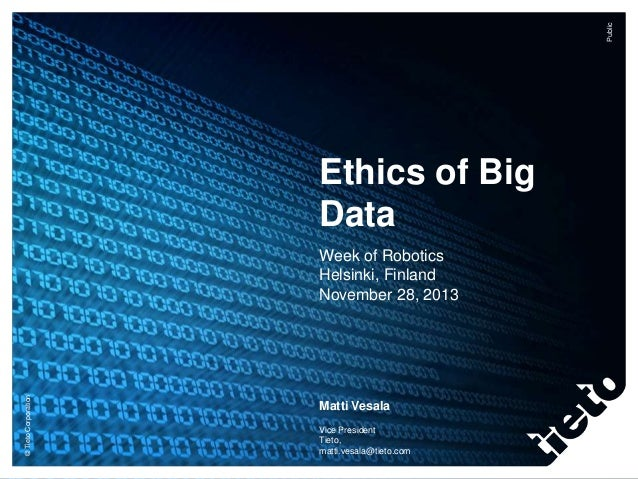 Public  Ethics of Big Data  © Tieto Corporation  Week of Robotics Helsinki, Finland November 28, 2013  Matti Vesala Vice P...