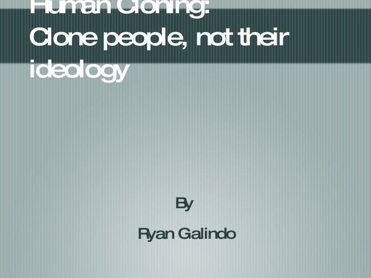 Human Cloning: Clone people, not their ideology <ul><li>By  </li></ul><ul><li>Ryan Galindo </li></ul>