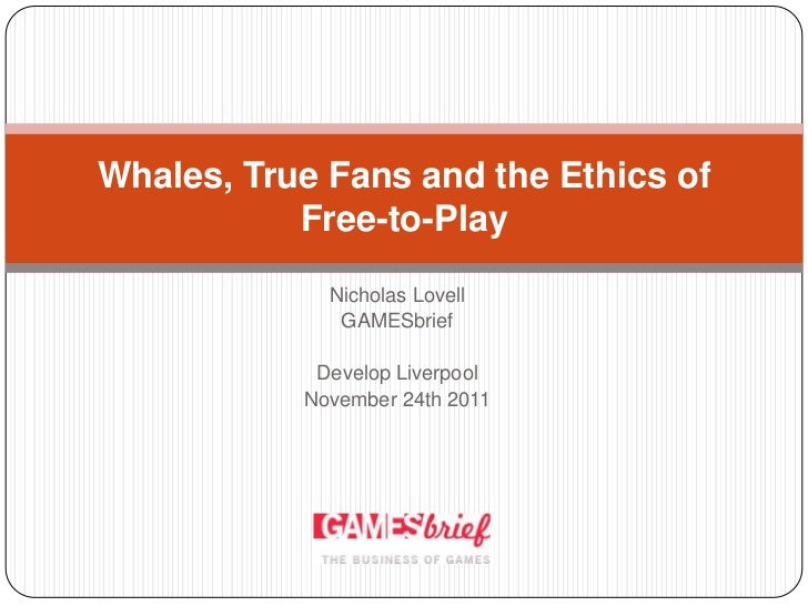 Whales, True Fans and the Ethics of           Free-to-Play             Nicholas Lovell              GAMESbrief            ...