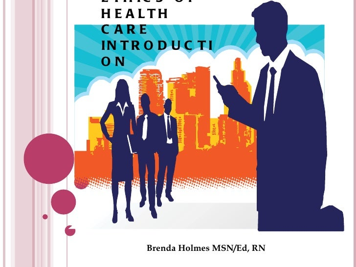 ETHICS OF HEALTH CARE INTRODUCTION Brenda Holmes MSN/Ed, RN