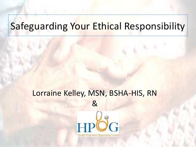 Safeguarding Your Ethical Responsibility Lorraine Kelley, MSN, BSHA-HIS, RN &