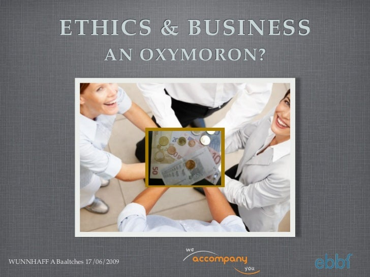 ETHICS & BUSINESS                          AN OXYMORON?WUNNHAFF A Baaltches 17/06/2009