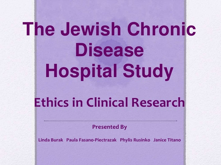 The Jewish Chronic     Disease  Hospital Study Ethics in Clinical Research                         Presented By Linda Bura...