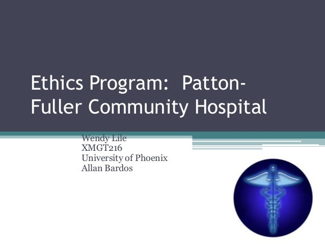 Ethics Program: Patton-Fuller Community Hospital     Wendy Lile     XMGT216     University of Phoenix     Allan Bardos
