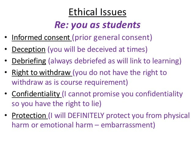 Ethical Issues               Re: you as students• Informed consent (prior general consent)• Deception (you will be deceive...