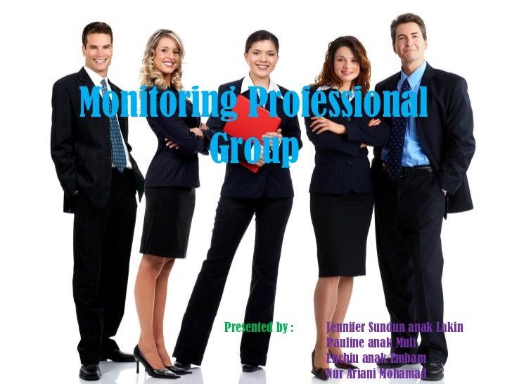 Monitoring Professional        Group         Presented by :   Jennifer Sundun anak Lakin                          Pauline ...