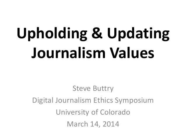 Upholding & Updating Journalism Values Steve Buttry Digital Journalism Ethics Symposium University of Colorado March 14, 2...