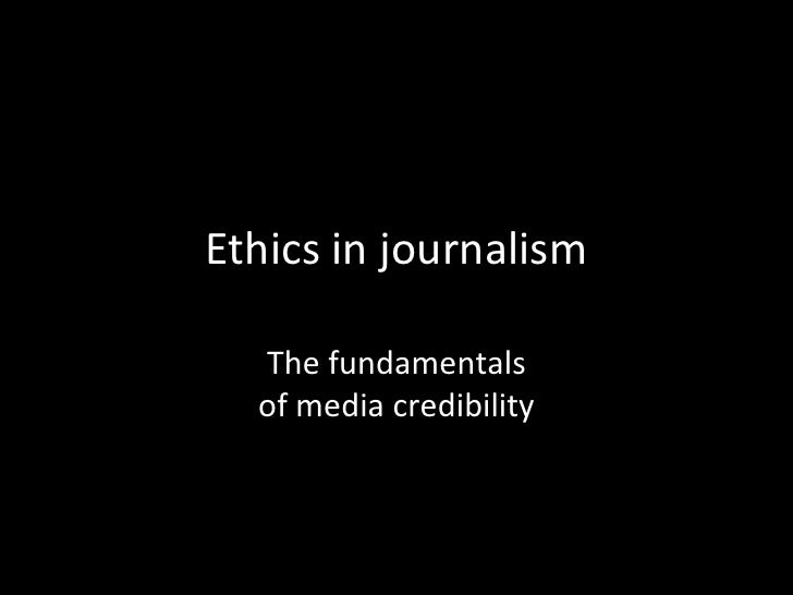 Ethics in journalism<br />The fundamentalsof media credibility<br />
