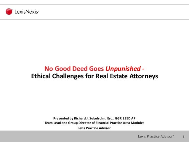 1Lexis Practice Advisor® No Good Deed Goes Unpunished - Ethical Challenges for Real Estate Attorneys Presented by Richard ...