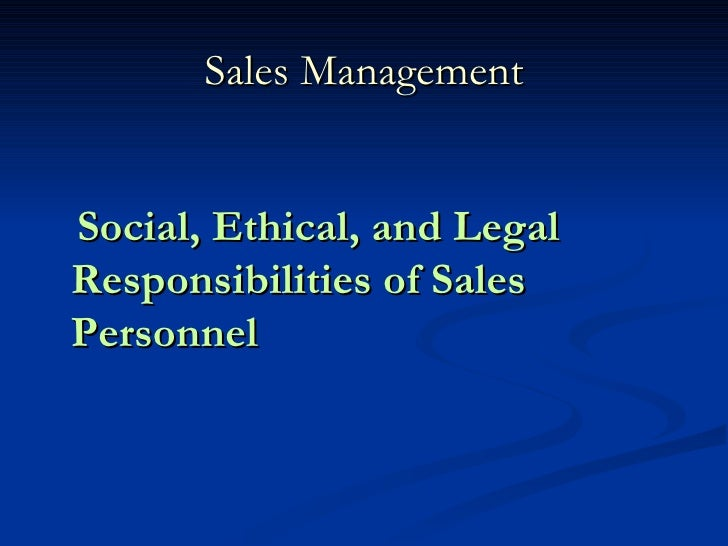 Sales Management <ul><li>Social, Ethical, and Legal Responsibilities of Sales Personnel </li></ul>