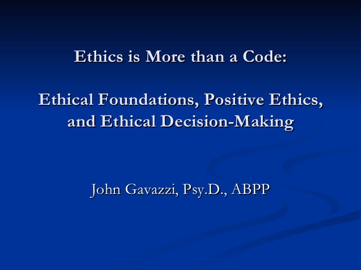 Ethics is More than a Code: Ethical Foundations, Positive Ethics, and Ethical Decision-Making John Gavazzi, Psy.D., ABPP