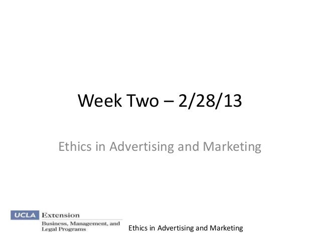 Week Two – 2/28/13Ethics in Advertising and Marketing            Ethics in Advertising and Marketing