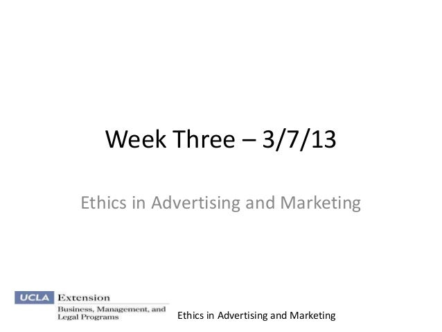 Week Three – 3/7/13Ethics in Advertising and Marketing            Ethics in Advertising and Marketing