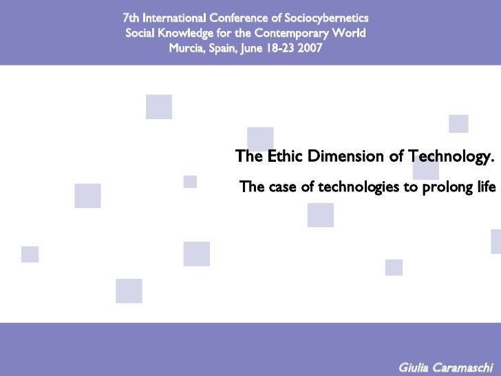 The Ethic Dimension of Technology.   The case of technologies to prolong life Giulia Caramaschi  7th International Confere...