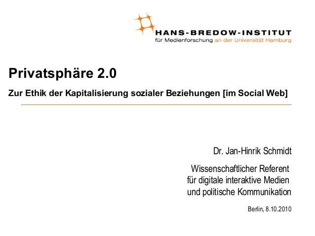 Privatsphäre 2.0 Zur Ethik der Kapitalisierung sozialer Beziehungen [im Social Web] Dr. Jan-Hinrik Schmidt Wissenschaftlic...