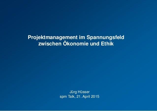 Projektmanagement im Spannungsfeld zwischen Ökonomie und Ethik Jürg Hüsser spm Talk, 21. April 2015