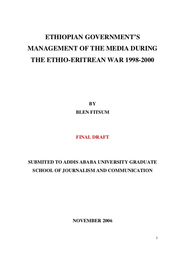 1 ETHIOPIAN GOVERNMENT'S MANAGEMENT OF THE MEDIA DURING THE ETHIO-ERITREAN WAR 1998-2000 BY BLEN FITSUM FINAL DRAFT SUBMIT...
