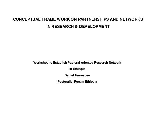 CONCEPTUAL FRAME WORK ON PARTNERSHIPS AND NETWORKS               IN RESEARCH & DEVELOPMENT       Workshop to Establish Pas...