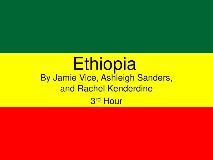 Ethiopia<br />By Jamie Vice, Ashleigh Sanders, and Rachel Kenderdine<br />3rd Hour<br />