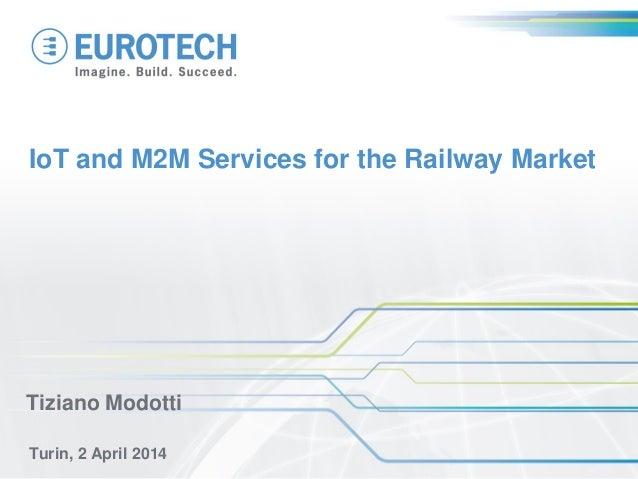IoT and M2M Services for the Railway Market Turin, 2 April 2014 Tiziano Modotti