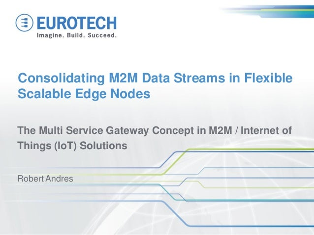 Consolidating M2M Data Streams in Flexible Scalable Edge Nodes The Multi Service Gateway Concept in M2M / Internet of Thin...