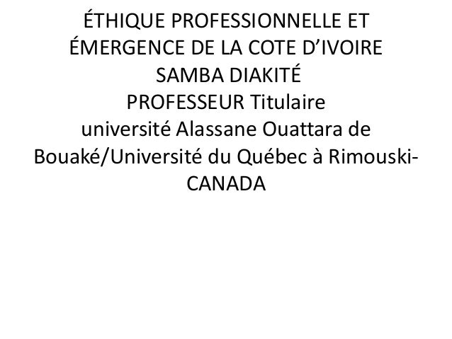 ÉTHIQUE PROFESSIONNELLE ET ÉMERGENCE DE LA COTE D'IVOIRE SAMBA DIAKITÉ PROFESSEUR Titulaire université Alassane Ouattara d...