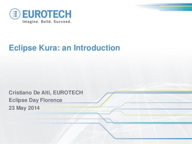 Eclipse Kura: an Introduction Cristiano De Alti, EUROTECH Eclipse Day Florence 23 May 2014