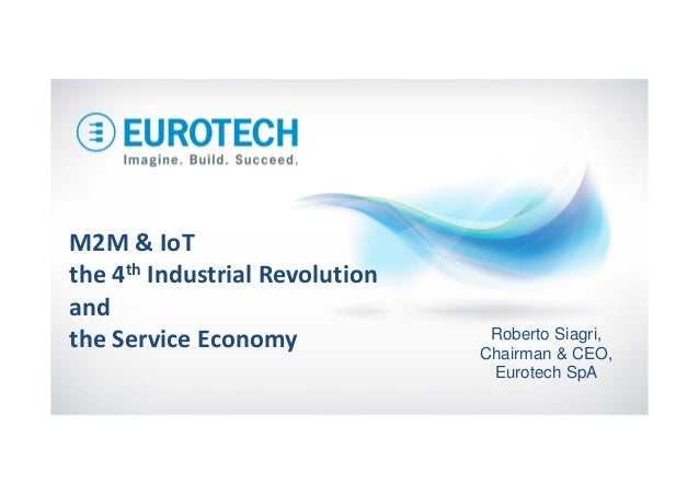 M2M&IoT the4th IndustrialRevolution and theServiceEconomy Roberto Siagri, Chairman & CEO, Eurotech SpA