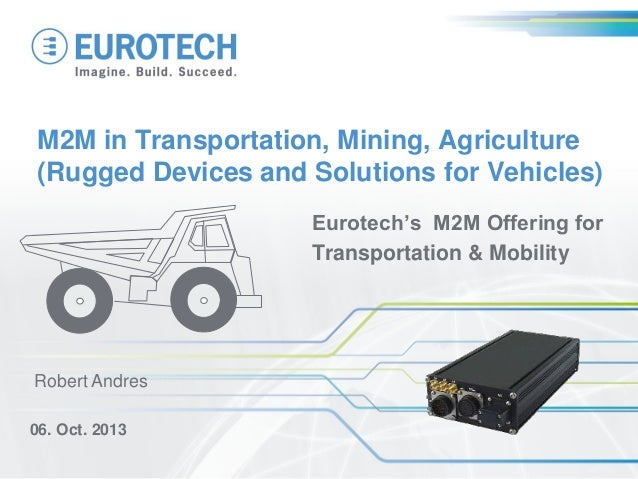 M2M in Transportation, Mining, Agriculture (Rugged Devices and Solutions for Vehicles) Eurotech's M2M Offering for Transpo...