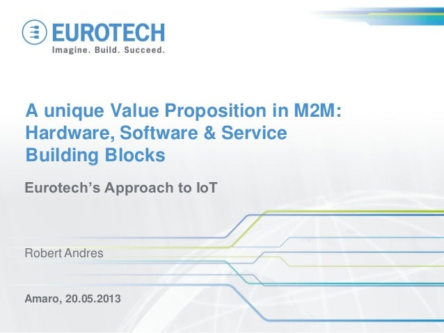 A unique Value Proposition in M2M: Hardware, Software & Service Building Blocks Eurotech's Approach to IoT Amaro, 20.05.20...