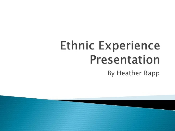Ethnic ExperiencePresentation<br />By Heather Rapp<br />