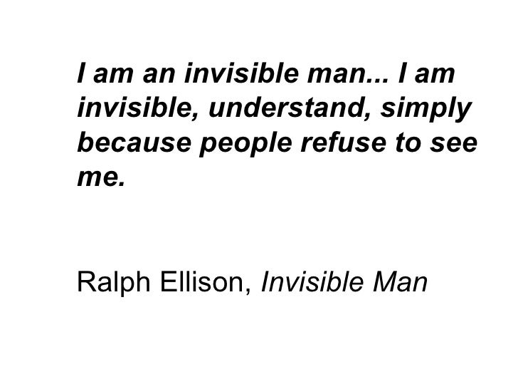 I am an invisible man... I am invisible, understand, simply because people refuse to see me. Ralph Ellison,  Invisible Man