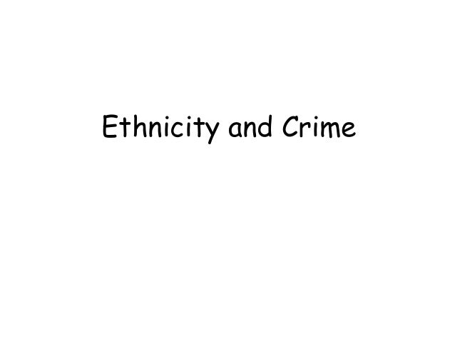 sociology ethnicity and crime In summary, the present study attempts to overcome gaps in our understanding of the race-crime linkage by taking a micro-level approach that integrates theory and research from sociology, criminology, and african american studies as well as insights from critical race theory to specify a model of racial discrimination, ethnic-racial .