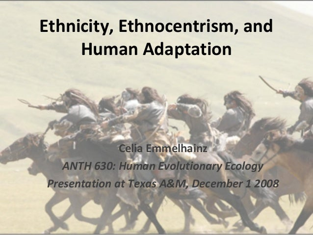 Ethnicity, Ethnocentrism, and     Human Adaptation              Celia Emmelhainz   ANTH 630: Human Evolutionary EcologyPre...