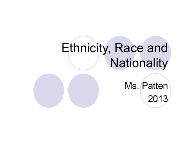 Ethnicity, Race and Nationality Ms. Patten 2013