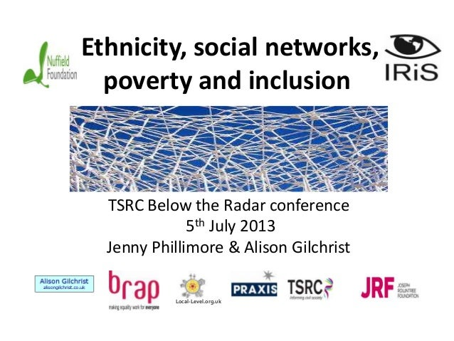 Ethnicity, social networks, poverty and inclusion  TSRC Below the Radar conference 5th July 2013 Jenny Phillimore & Alison...