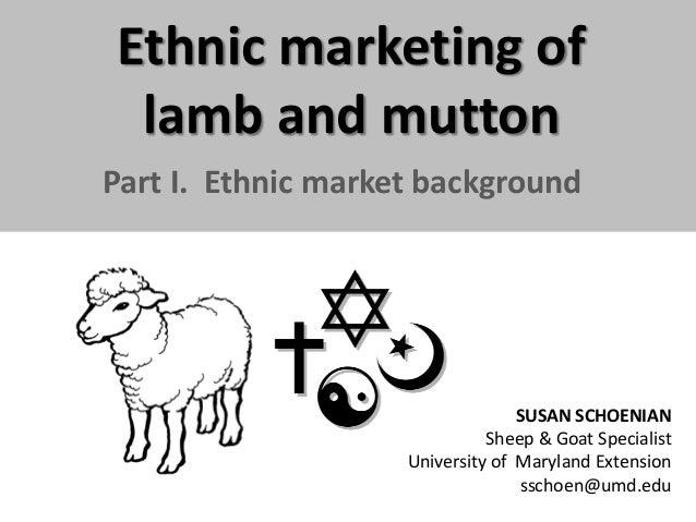 Ethnic marketing of lamb and mutton Part I. Ethnic market background  SUSAN SCHOENIAN Sheep & Goat Specialist University o...