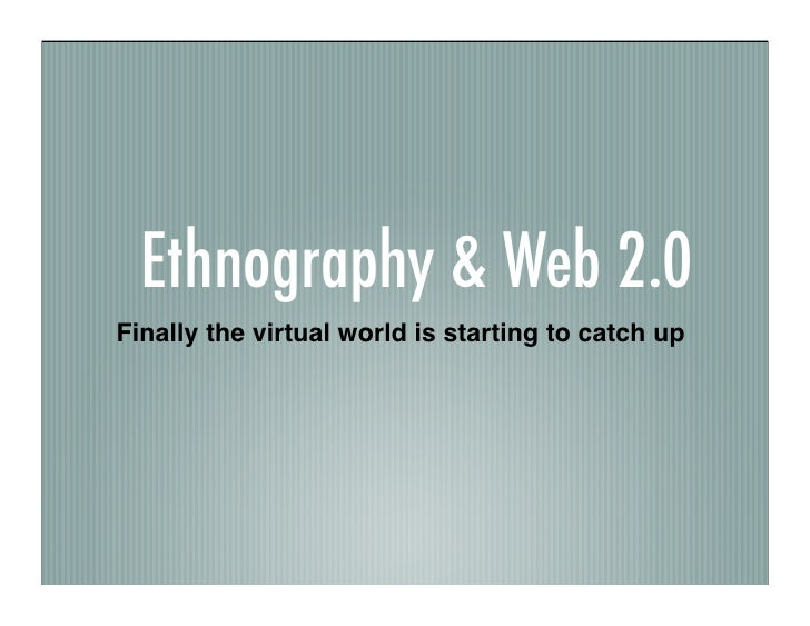 Ethnography & Web 2.0 Finally the virtual world is starting to catch up