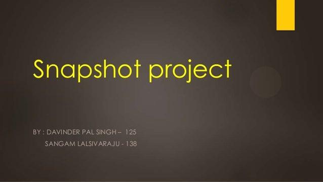 Snapshot project BY : DAVINDER PAL SINGH – 125 SANGAM LALSIVARAJU - 138