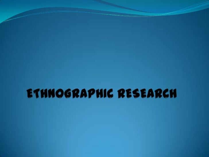 ETHNOGRAPHIC RESEARCH<br />